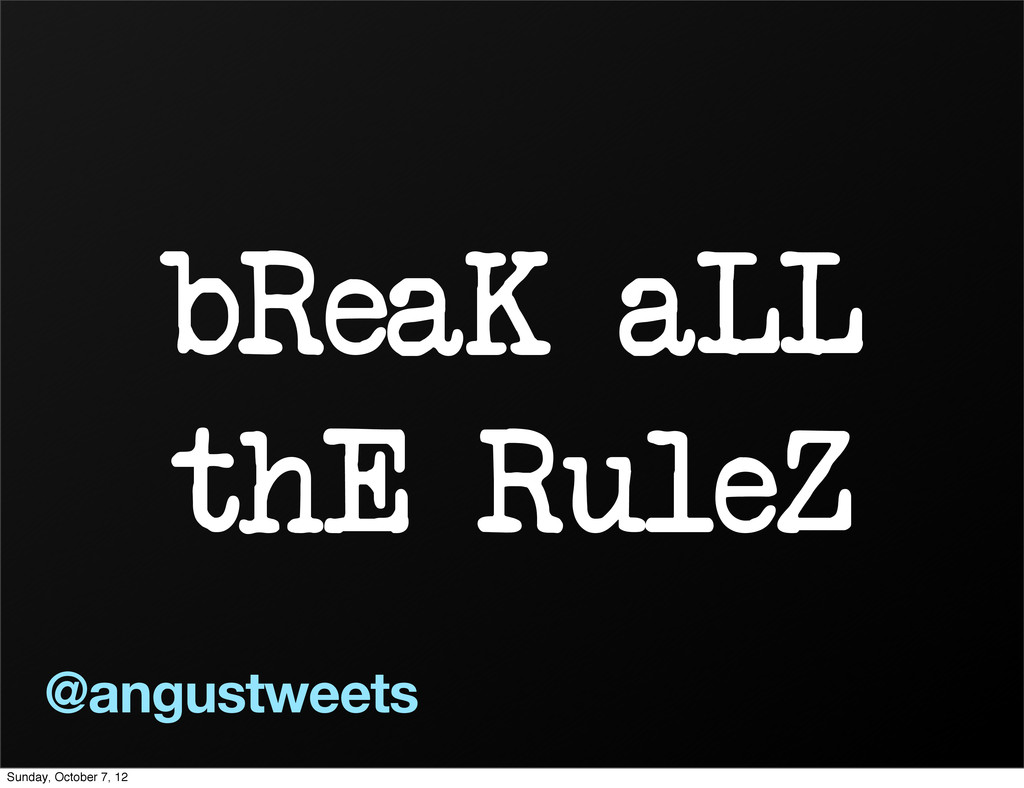 bReaK aLL thE RuleZ @angustweets Sunday, Octobe...