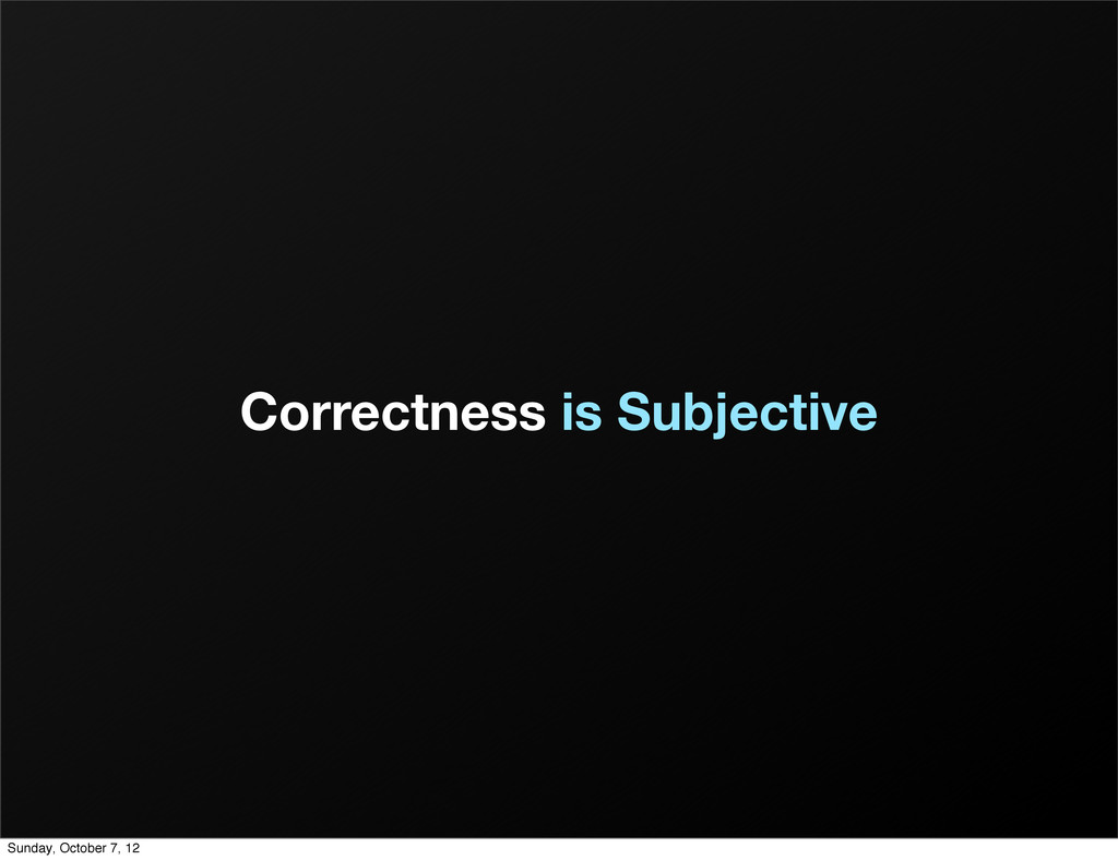 Correctness is Subjective Sunday, October 7, 12