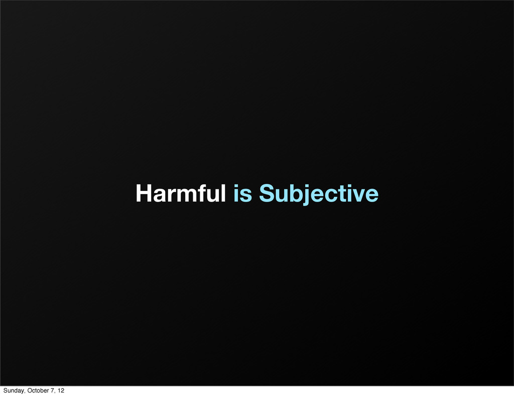 Harmful is Subjective Sunday, October 7, 12