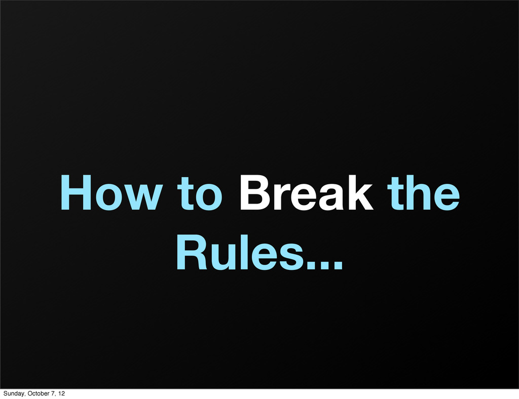 How to Break the Rules... Sunday, October 7, 12