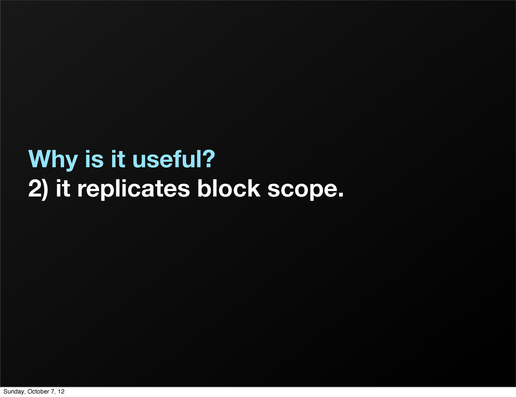 Why is it useful? 2) it replicates block scope....
