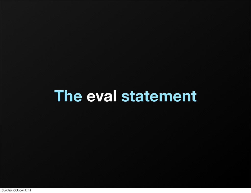 The eval statement Sunday, October 7, 12