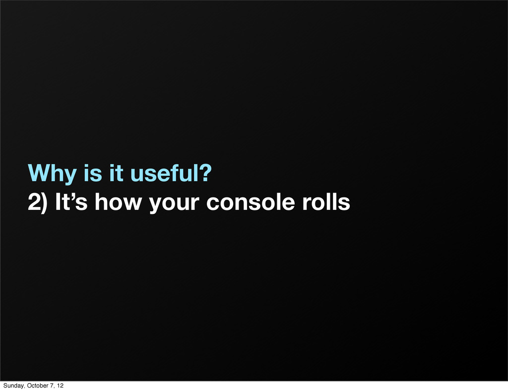 Why is it useful? 2) It's how your console roll...