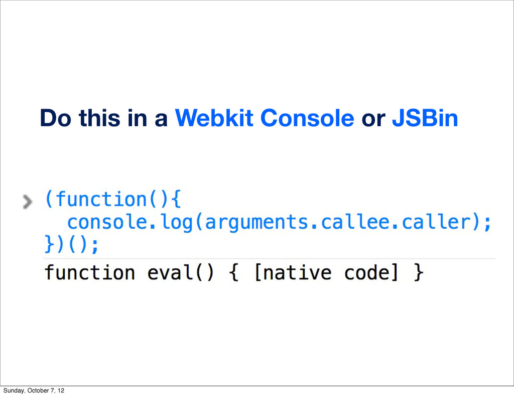 Do this in a Webkit Console or JSBin Sunday, Oc...