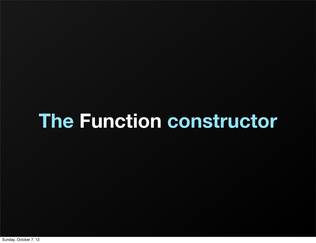 The Function constructor Sunday, October 7, 12