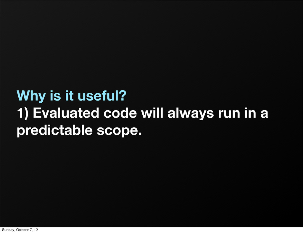 Why is it useful? 1) Evaluated code will always...