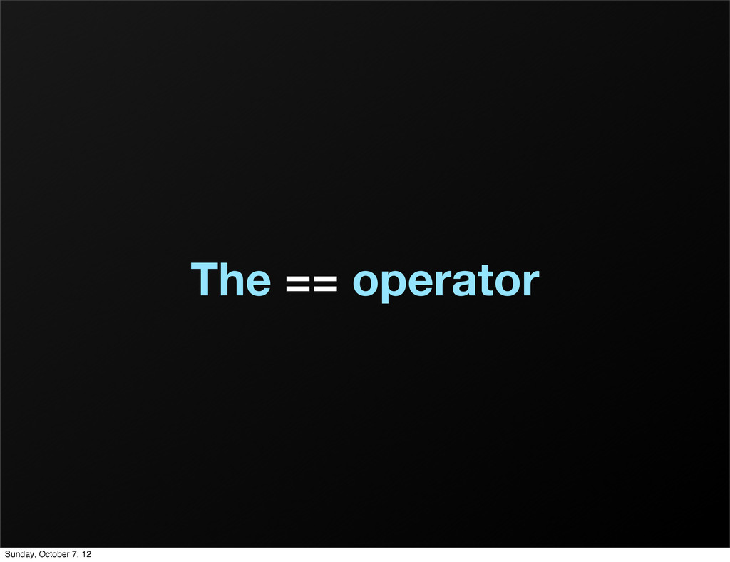The == operator Sunday, October 7, 12