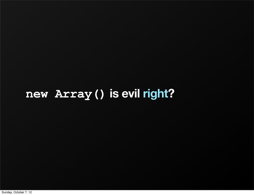 new Array() is evil right? Sunday, October 7, 12