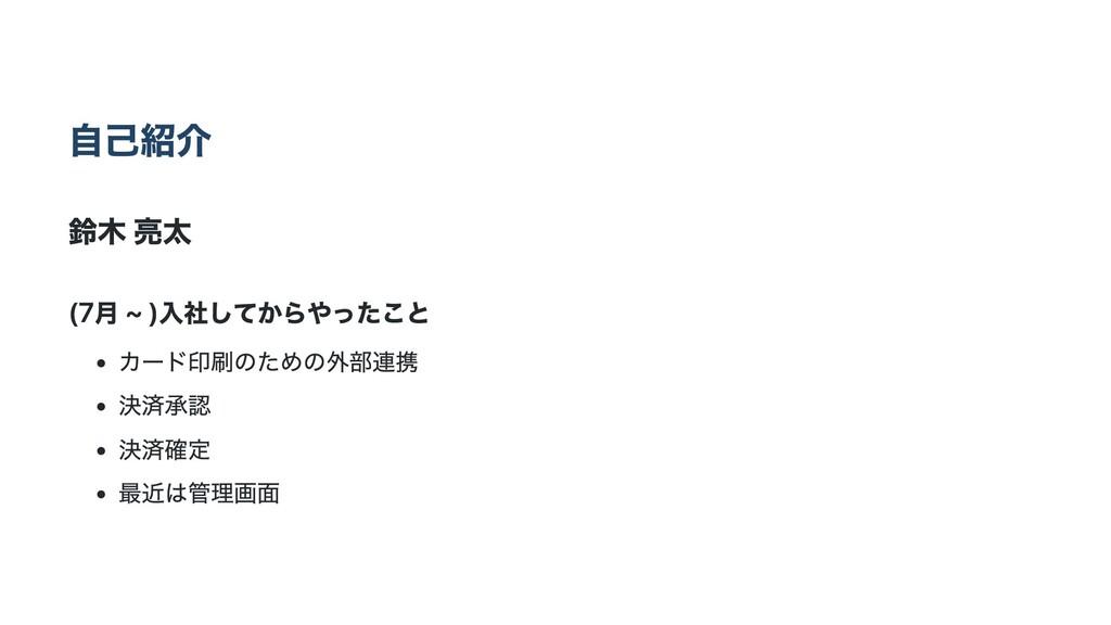⾃⼰紹介 鈴⽊ 亮太 (7⽉ ~ )⼊社してからやったこと カード印刷のための外部連携 決済承...