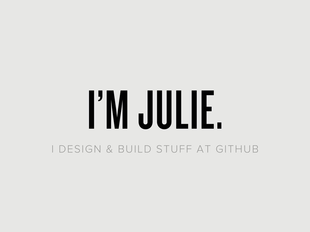 I'M JULIE. I DESIGN & BUILD STUFF AT GITHUB