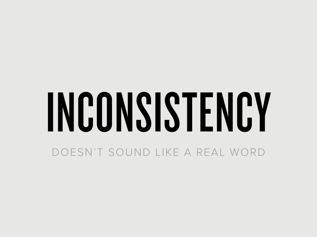 INCONSISTENCY DOESN'T SOUND LIKE A REAL WORD