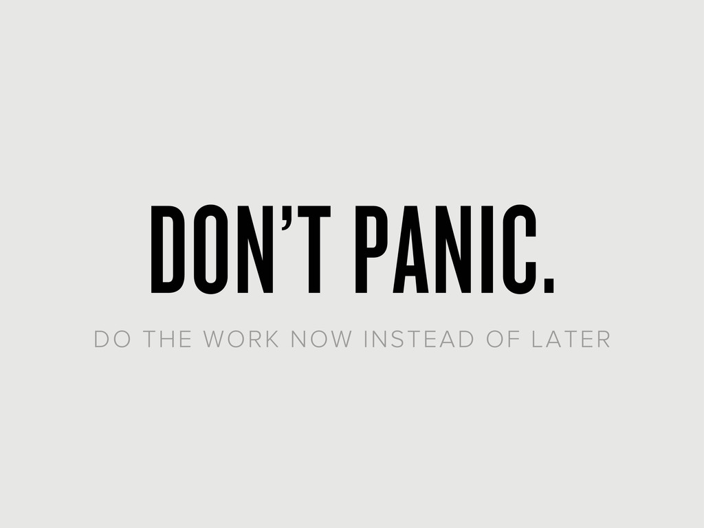 DON'T PANIC. DO THE WORK NOW INSTEAD OF LATER