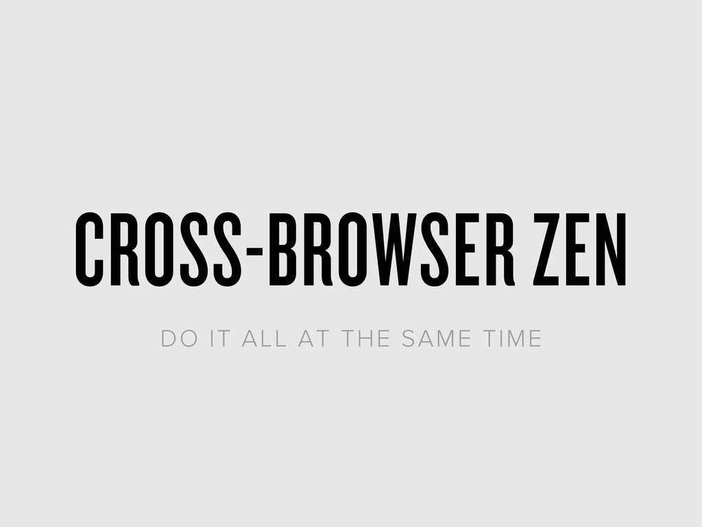 CROSS-BROWSER ZEN DO IT ALL AT THE SAME TIME