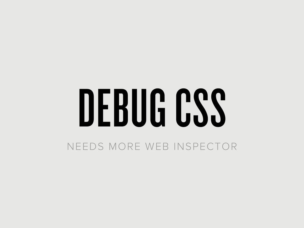 DEBUG CSS NEEDS MORE WEB INSPECTOR