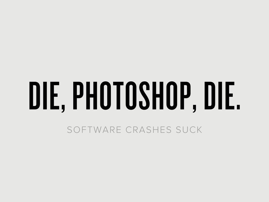 DIE, PHOTOSHOP, DIE. SOFTWARE CRASHES SUCK