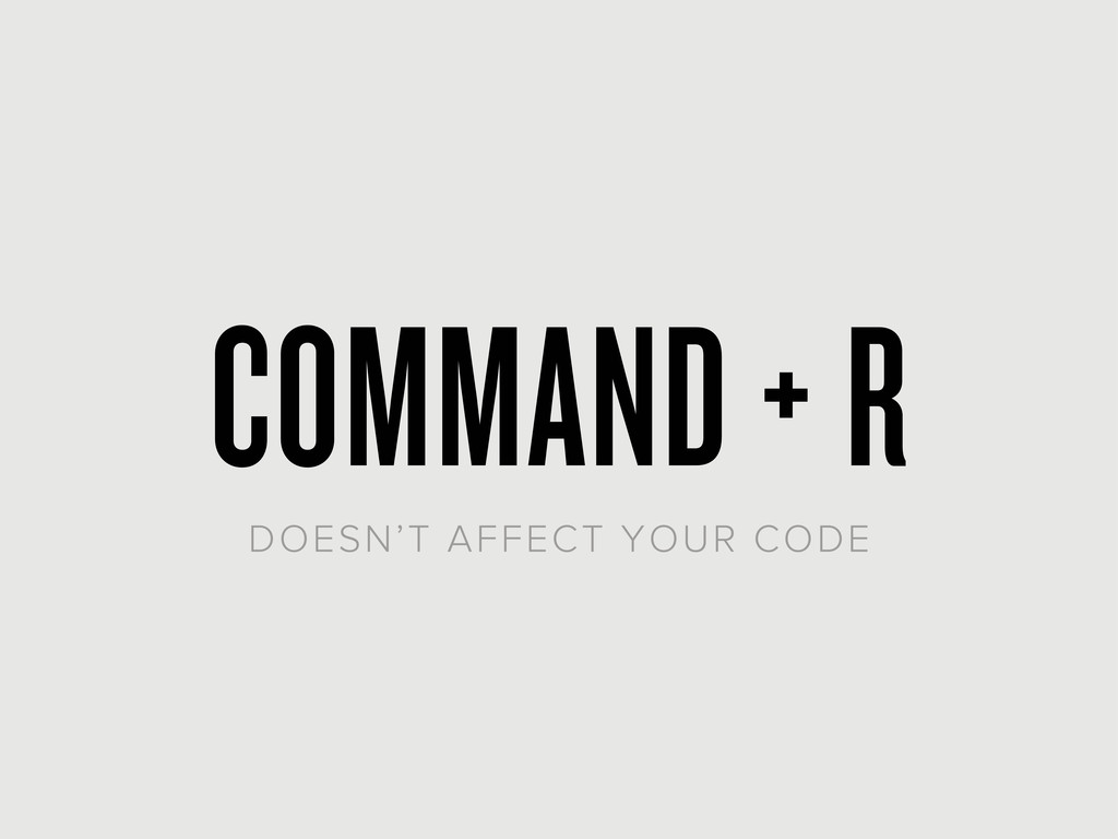 COMMAND + R DOESN'T AFFECT YOUR CODE
