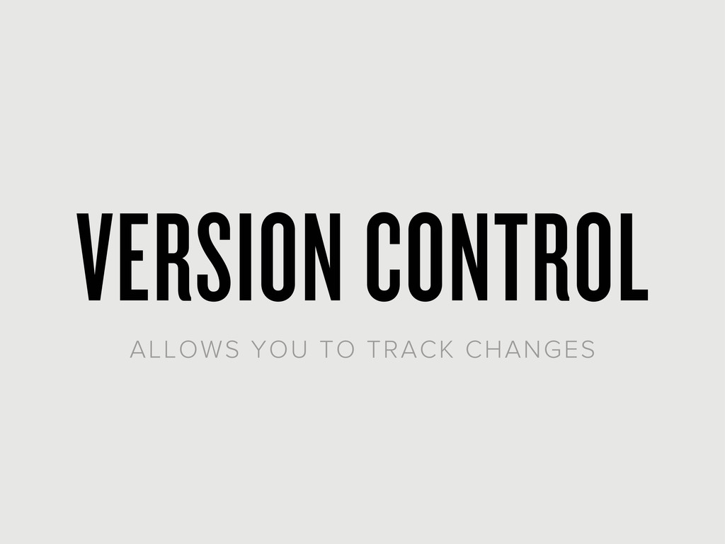 VERSION CONTROL ALLOWS YOU TO TRACK CHANGES