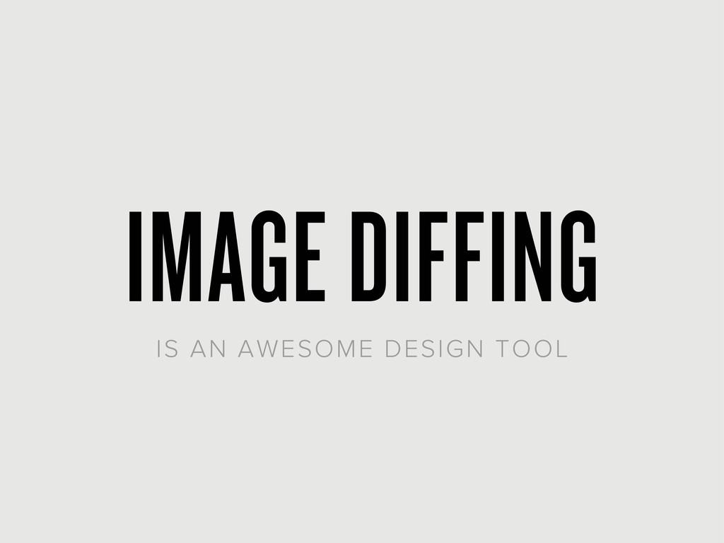IMAGE DIFFING IS AN AWESOME DESIGN TOOL