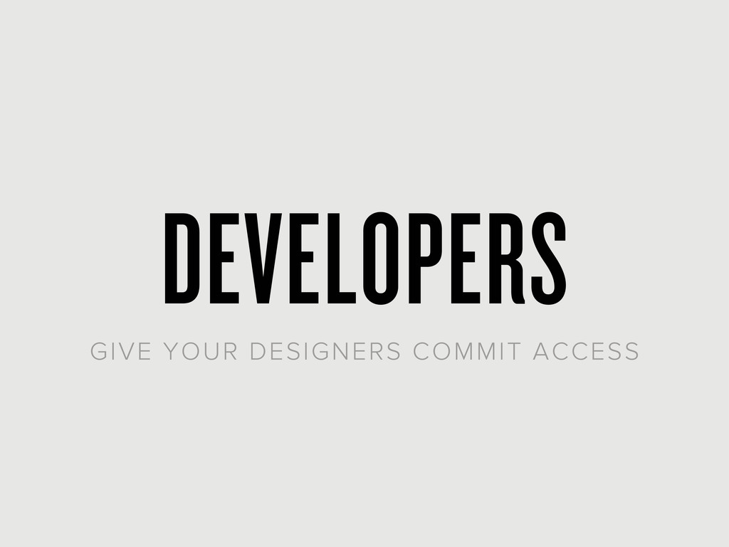 DEVELOPERS GIVE YOUR DESIGNERS COMMIT ACCESS