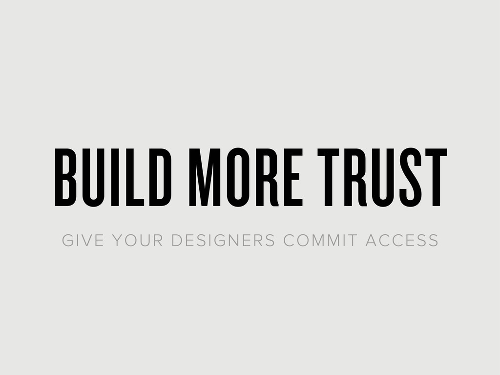 BUILD MORE TRUST GIVE YOUR DESIGNERS COMMIT ACC...