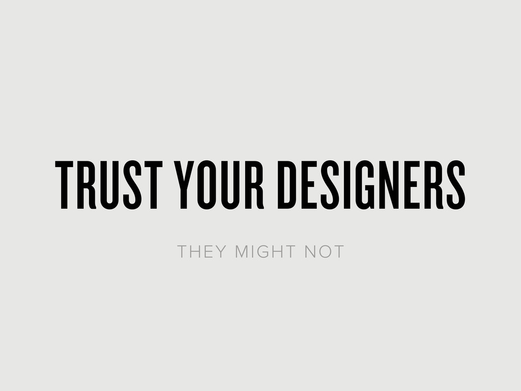 TRUST YOUR DESIGNERS THEY MIGHT NOT