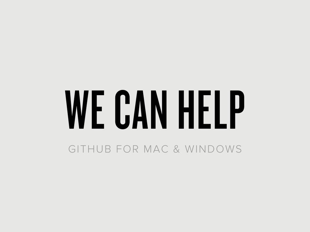 WE CAN HELP GITHUB FOR MAC & WINDOWS