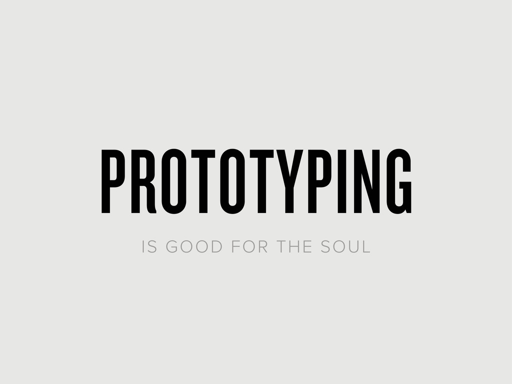 PROTOTYPING IS GOOD FOR THE SOUL