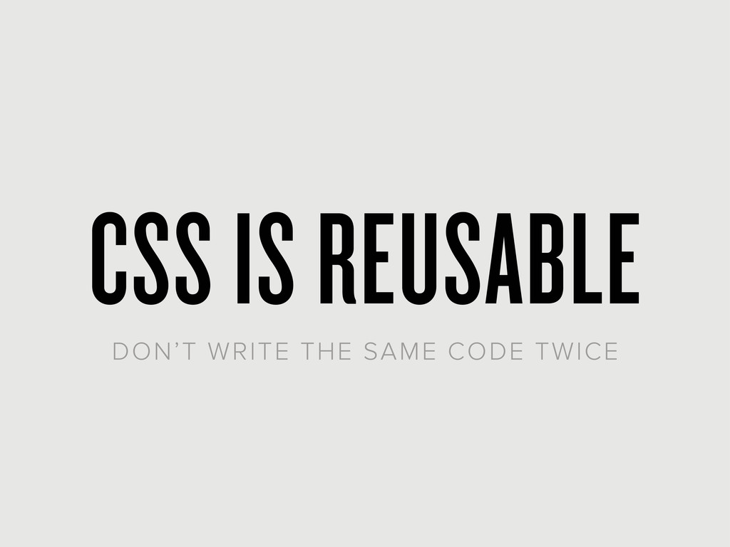 CSS IS REUSABLE DON'T WRITE THE SAME CODE TWICE