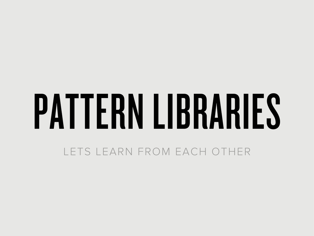 PATTERN LIBRARIES LETS LEARN FROM EACH OTHER