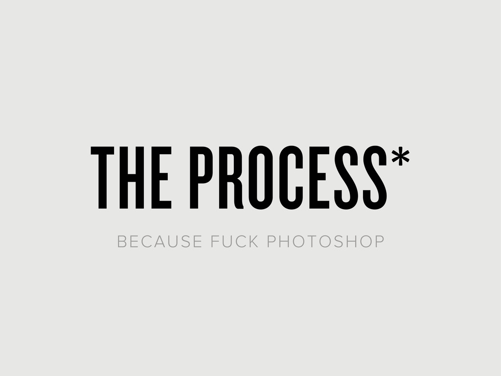 THE PROCESS* BECAUSE FUCK PHOTOSHOP