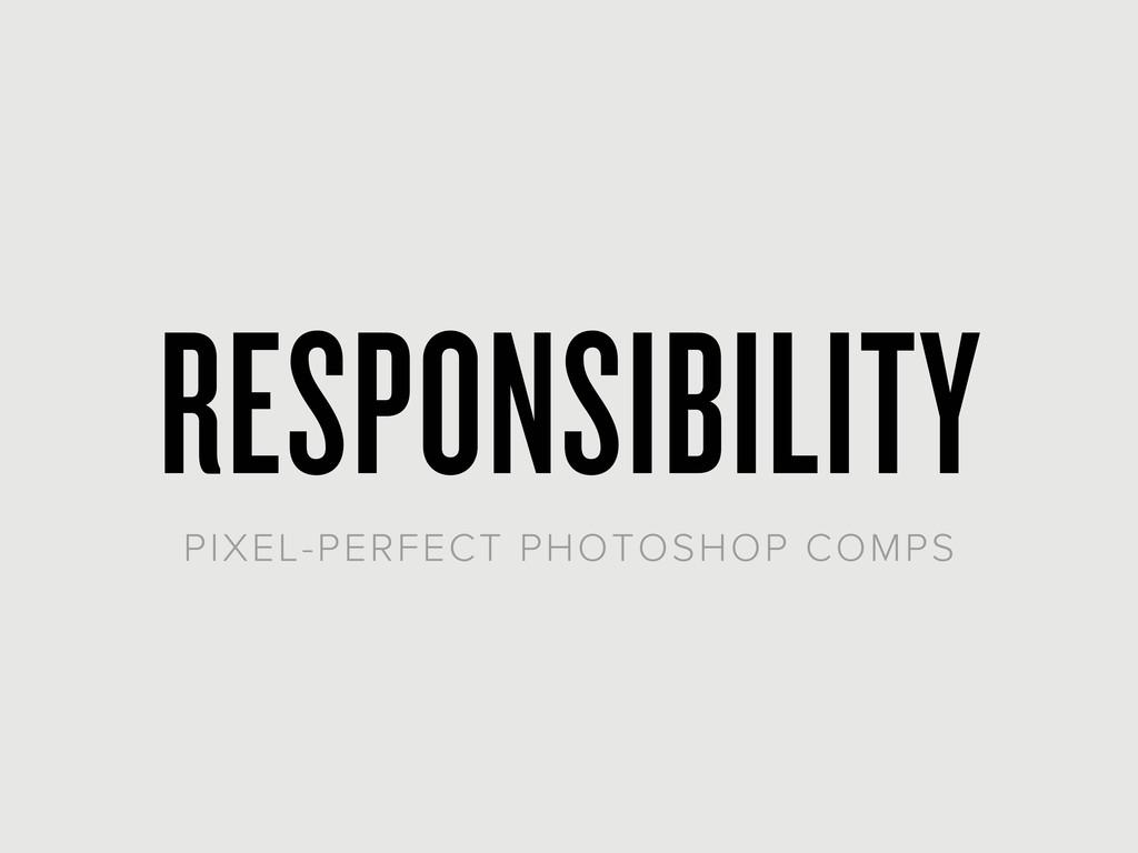 RESPONSIBILITY PIXEL-PERFECT PHOTOSHOP COMPS
