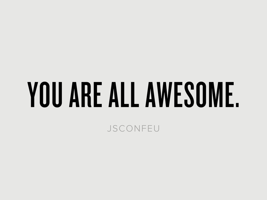 YOU ARE ALL AWESOME. JSCONFEU