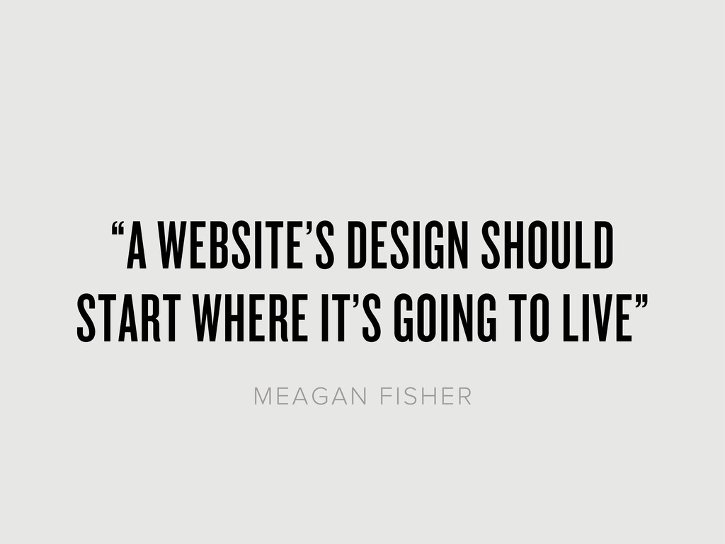 """A WEBSITE'S DESIGN SHOULD START WHERE IT'S GOI..."