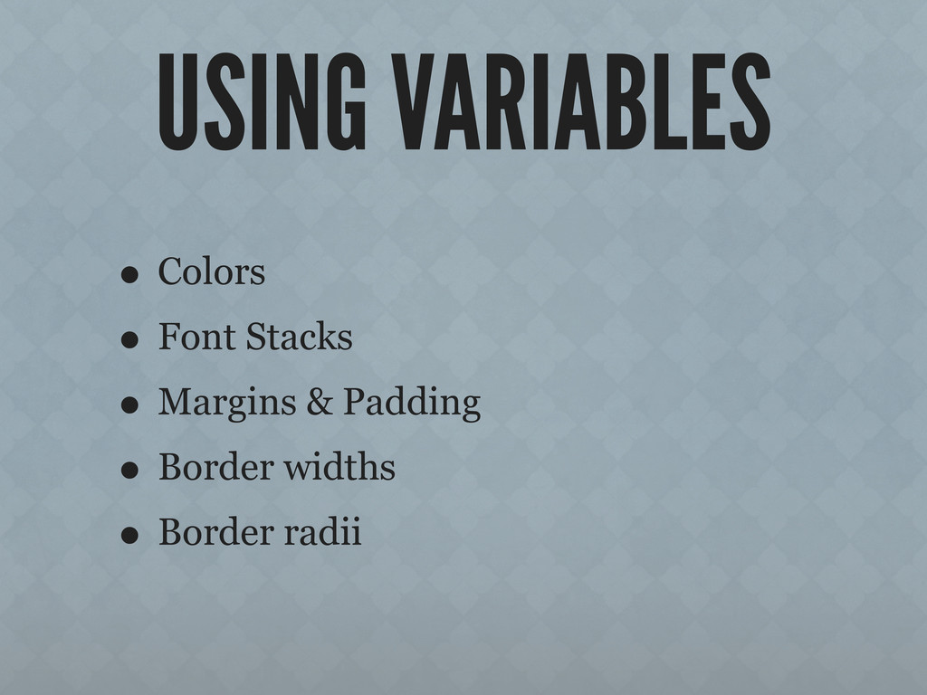 USING VARIABLES • Colors • Font Stacks • Margin...