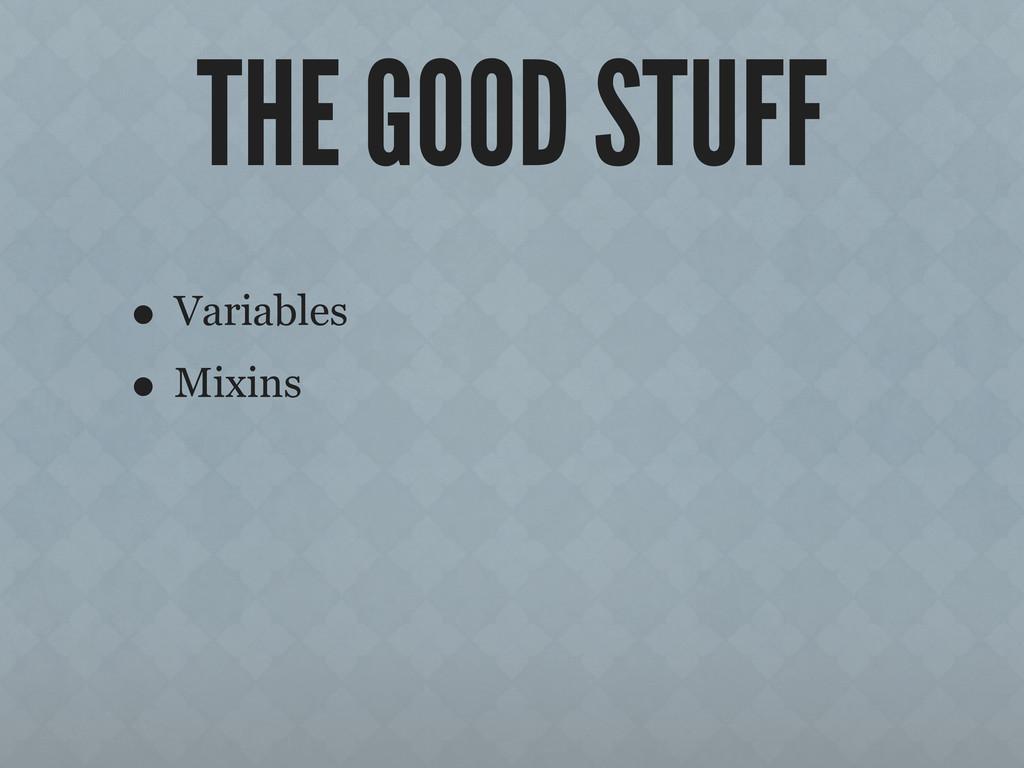 THE GOOD STUFF • Variables • Mixins