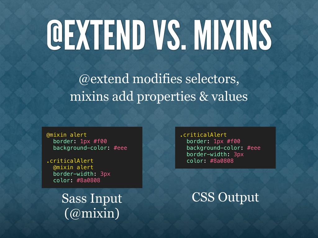 @EXTEND VS. MIXINS @extend modifies selectors, ...