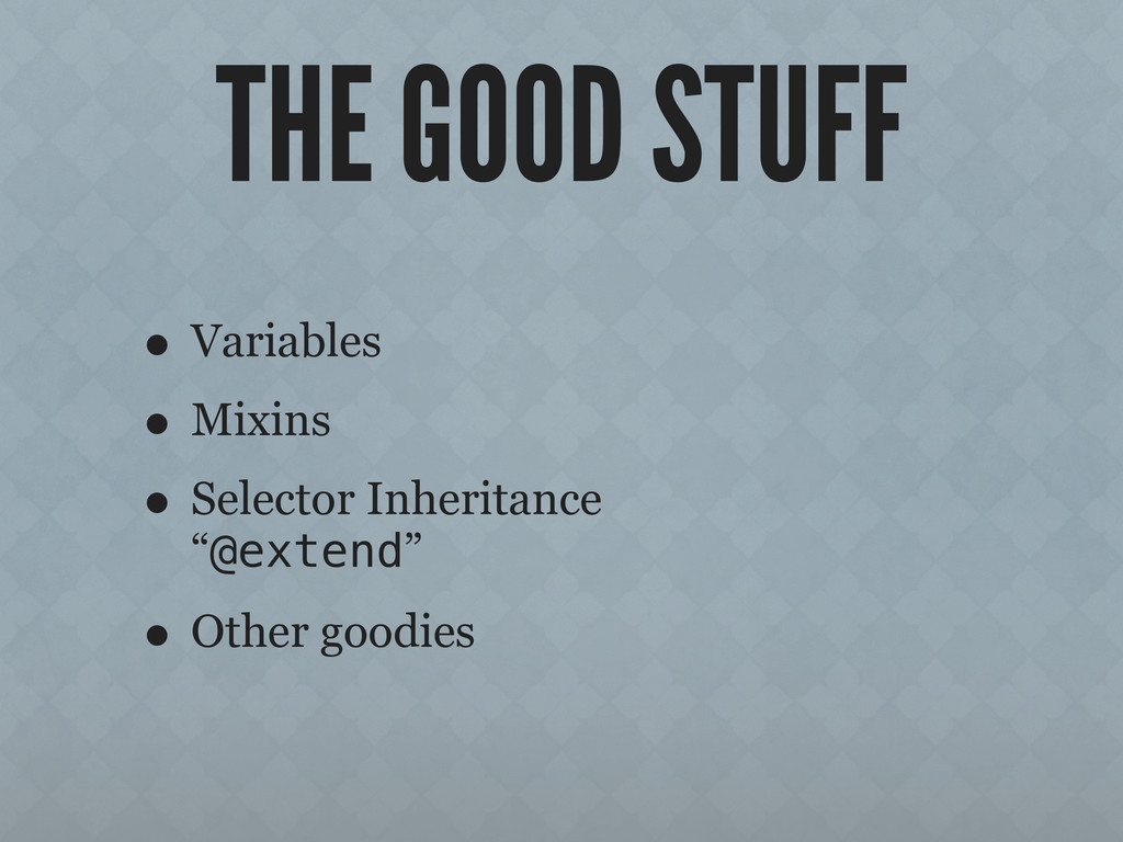 THE GOOD STUFF • Variables • Mixins • Selector ...