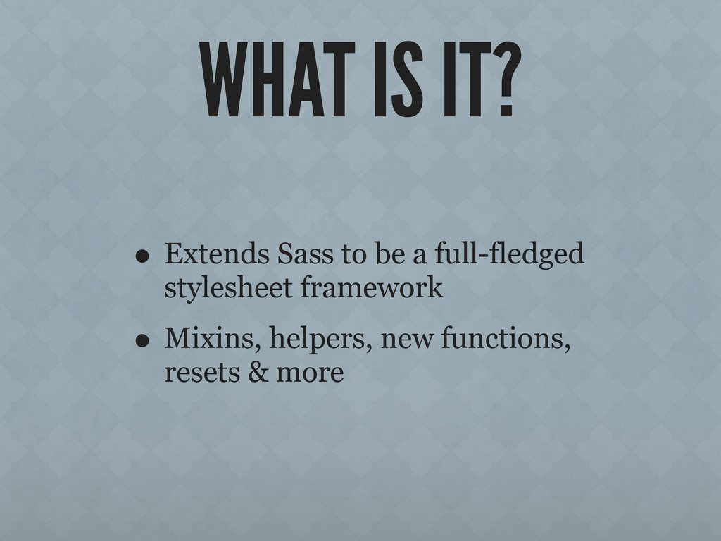 WHAT IS IT? • Extends Sass to be a full-fledged...