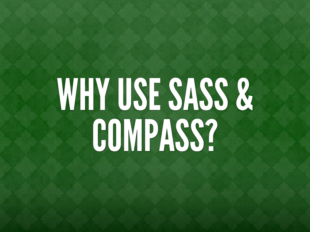 WHY USE SASS & COMPASS?