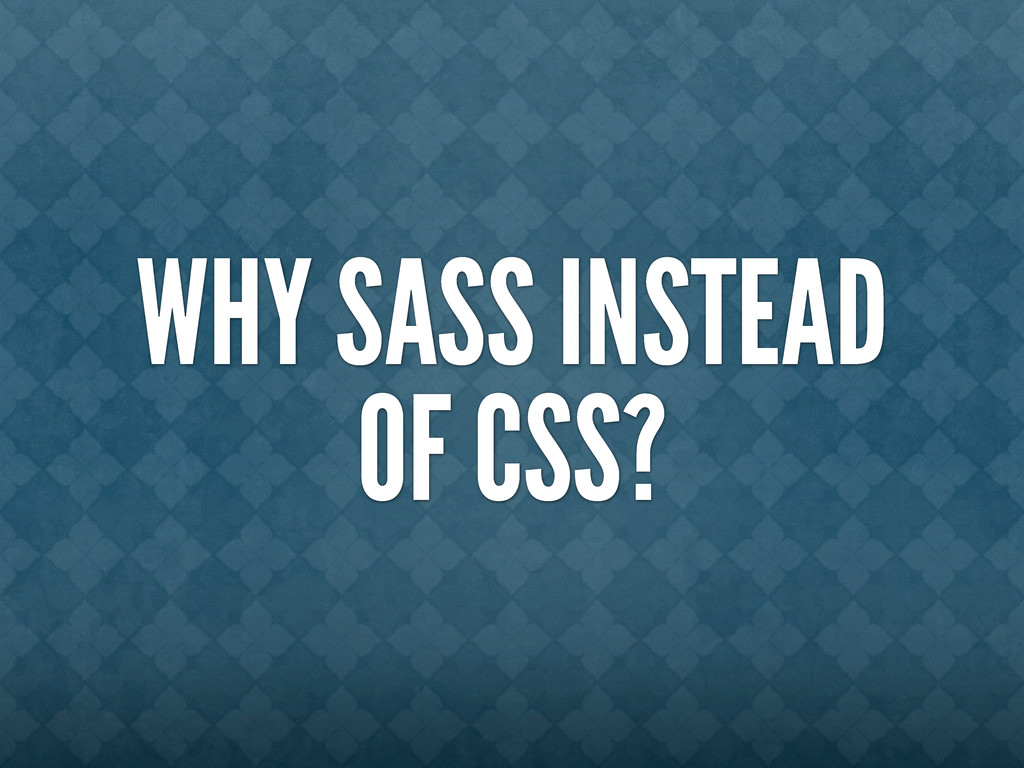 WHY SASS INSTEAD OF CSS?