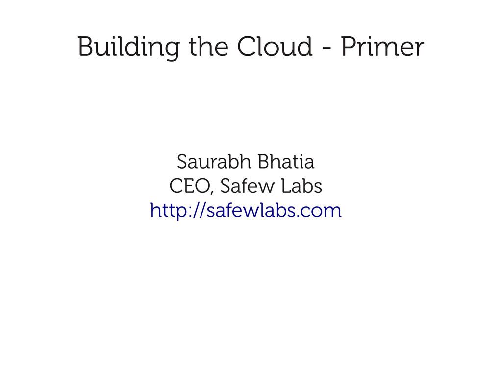 Building the Cloud - Primer Saurabh Bhatia CEO,...