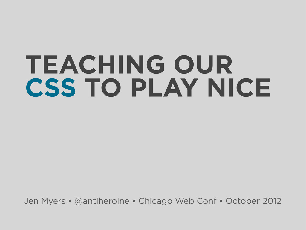 TEACHING OUR CSS TO PLAY NICE Jen Myers • @anti...