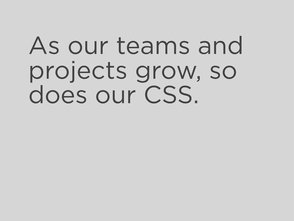 As our teams and projects grow, so does our CSS.