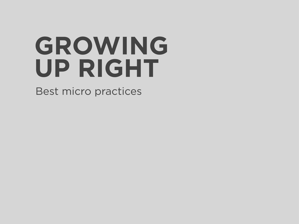 GROWING UP RIGHT Best micro practices
