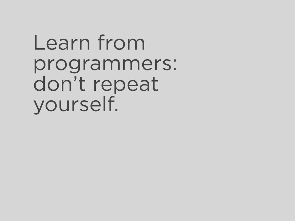 Learn from programmers: don't repeat yourself.
