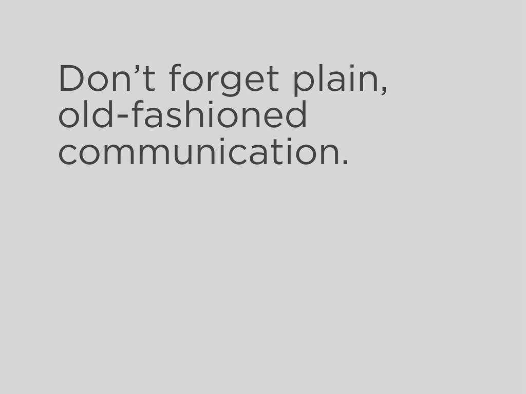 Don't forget plain, old-fashioned communication.