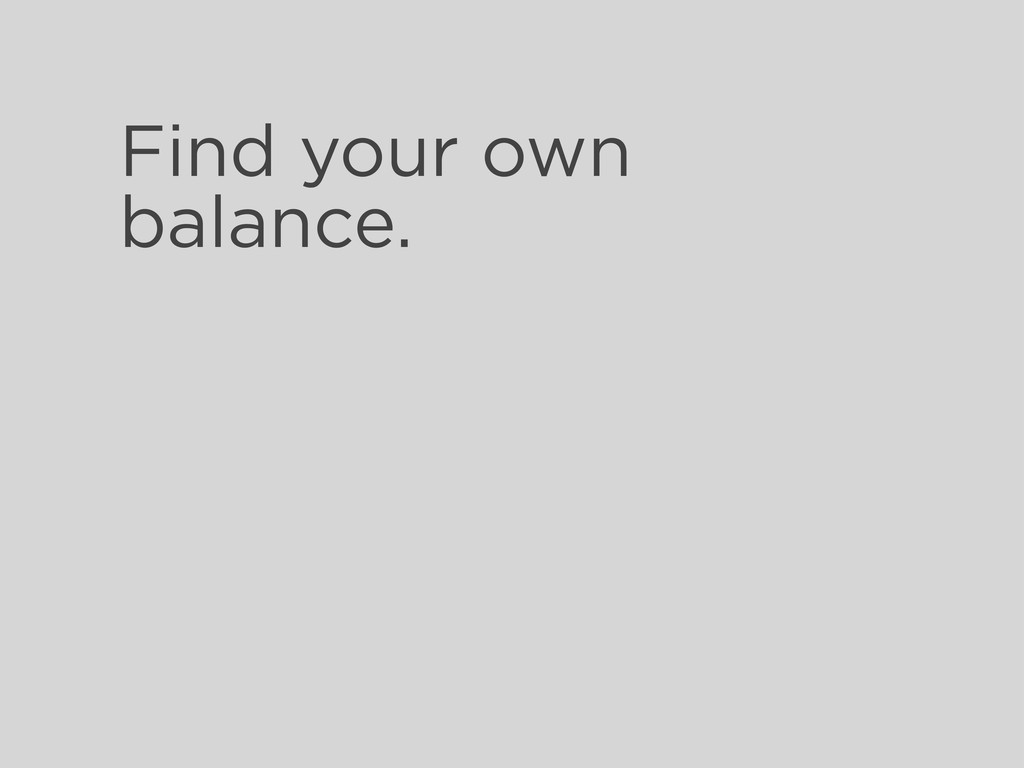 Find your own balance.