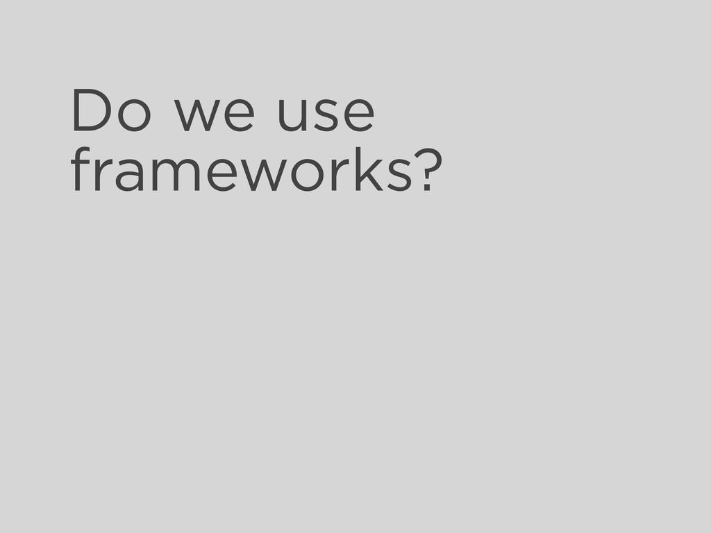 Do we use frameworks?