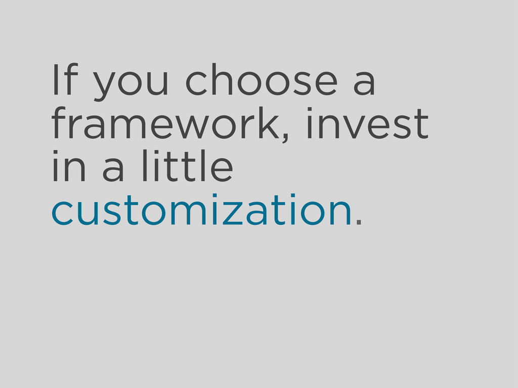 If you choose a framework, invest in a little c...