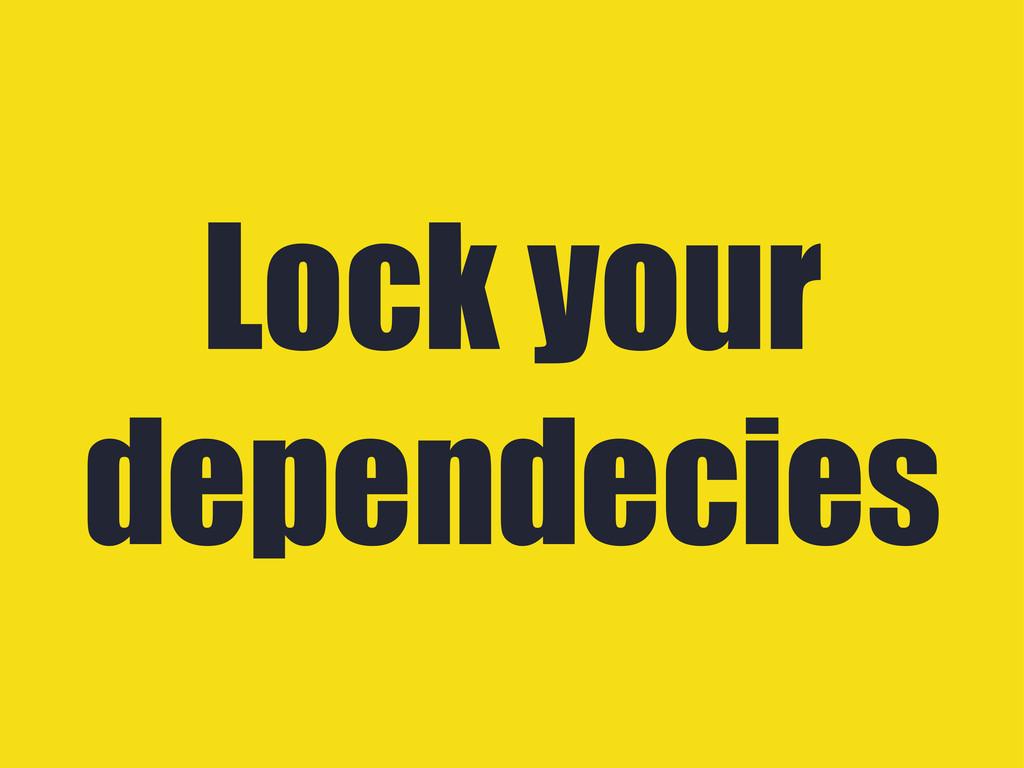 Lock your dependecies